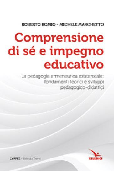 Comprensione di sé e impegno educativo. La pedagogia ermeneutica esistenziale: fondamenti teorici e sviluppi pedagogico-didatici - Roberto Romio |