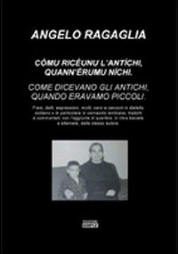 Comu riceunu l'antichi, quann'eremu nichi-Come dicevano gli antichi, quando eravamo piccoli. Ediz. italiana e siciliana - Angelo Ragaglia |