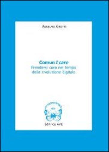 Comun I care. Prendersi cura nel tempo della rivoluzione digitale - Anselmo Grotti | Ericsfund.org