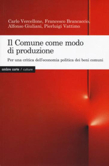 Il Comune come modo di produzione. Per una critica dell'economia politica dei beni comuni - Carlo Vercellone  