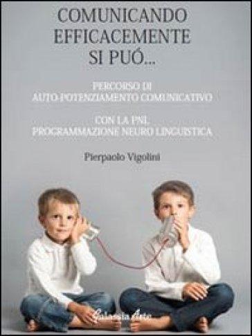 Comunicando afficacemente si può... percorso di auto potenziamento comunicativo con la PNL. Programmazione neuro linguistica - Pierpaolo Vigolini |
