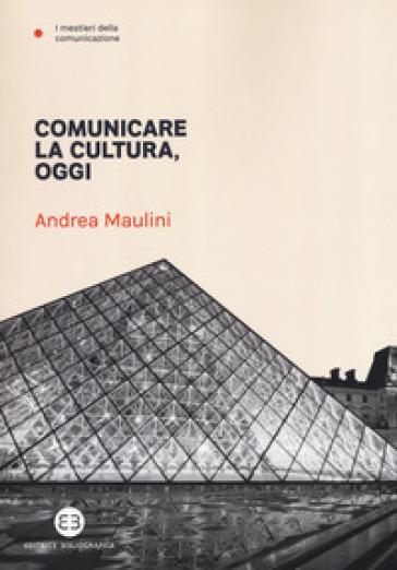 Comunicare la cultura oggi - Andrea Maulini pdf epub