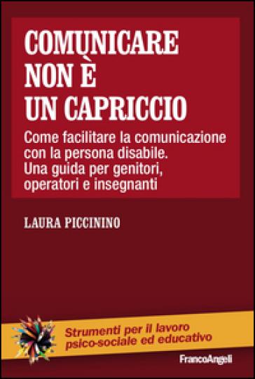 Comunicare non è un capriccio. Come facilitare la comunicazione con la persona disabile. Una guida per genitori, operatori e insegnanti - Laura Piccinino   Ericsfund.org