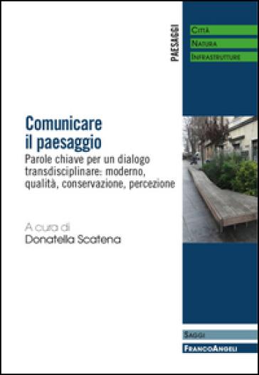 Comunicare il paesaggio. Parole chiave per un dialogo transdisciplinare: moderno, qualità, conservazione, percezione - D. Scatena | Rochesterscifianimecon.com