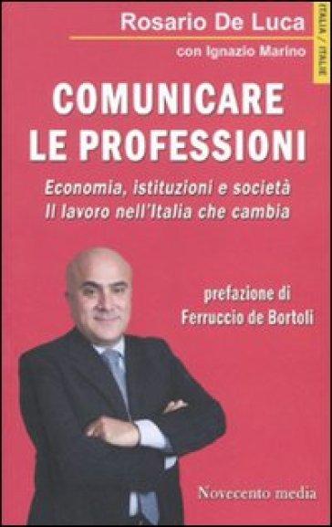 Comunicare le professioni. Economia, istituzioni e società. Il lavoro nell'Italia che cambia - Rosario De Luca |