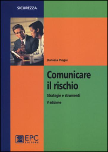 Comunicare il rischio. Strategie e strumenti - Daniela Piegai  