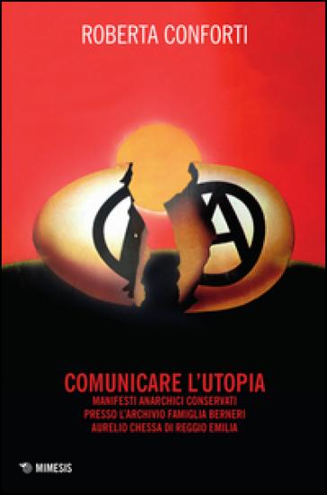 Comunicare l'utopia. Manifesti anarchici conservati presso l'Archivio Famiglia Berneri - Aurelio Chessa di Reggio Emilia - Roberta Conforti   Thecosgala.com