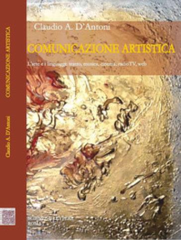Comunicazione artistica. L'arte e i linguaggi: teatro, musica, cinema, radioTV, web - Claudio A. D'Antoni |