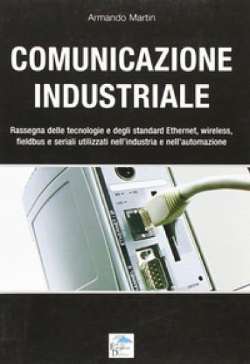 Comunicazione industriale. Rassegna delle tecnologie e degli standard ethernet, wireless, fieldbus e seriali utilizzati nell'industria e nell'automazione - Armando Martin  