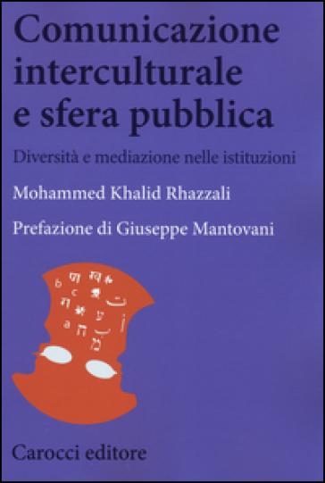 Comunicazione interculturale e sfera pubblica. Diversità e mediazioni nelle istituzioni - Mohammed K. Rhazzali  
