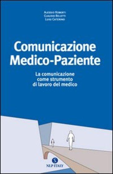 Comunicazione medico paziente. La comunicazione come strumento di lavoro del medico - Alessio Roberti | Jonathanterrington.com