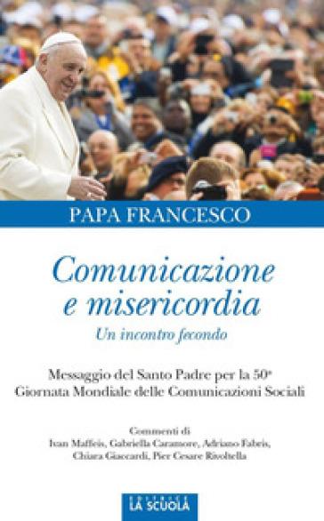Comunicazione e misericordia. Comunicazione e misericordia. Un incontro fecondo - Papa Francesco (Jorge Mario Bergoglio) |