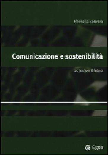 Comunicazione e sostenibilità. 20 tesi per il futuro - Rossella Sobrero |