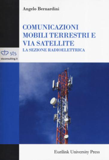 Comunicazioni mobili terrestri e via satellite. La sezione radioelettrica - Angelo Bernardini | Thecosgala.com