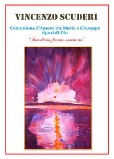 Comunione d'amore tra Maria e Giuseppe sposi di Dio. «Benedictus fructus ventris tui» - Vincenzo Scuderi |