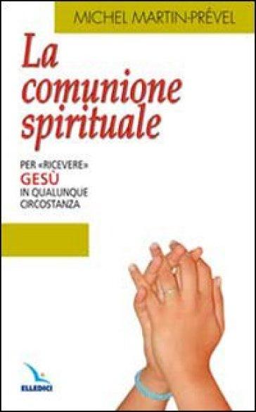 La Comunione spirituale. Per «ricevere» Gesù in qualunque circostanza - Michel Martin-Prevel  