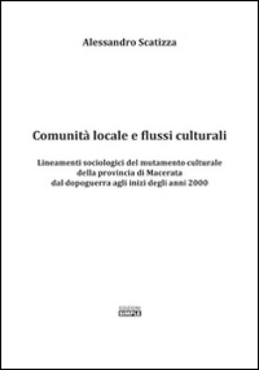 Comunità locale e flussi culturali. Lineamenti sociologici del mutamento culturale della provincia di Macerata dal dopoguerra agli inizi degli anni 2000 - Alessandro Scatizza |