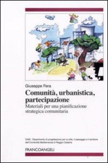 Comunità, urbanistica, partecipazione. Materiali per una pianificazione strategica comunitaria - Giuseppe Fera  