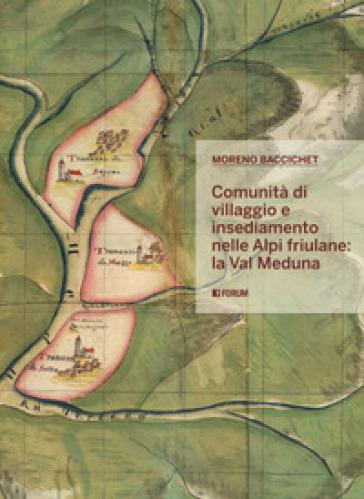 Comunità di villaggio e insediamento nelle Alpi friulane: la val Meduna - Moreno Baccichet |