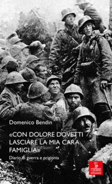 «Con dolore dovetti lasciare la mia cara famiglia». Diario di guerra e prigionia - Domenico Bendin |