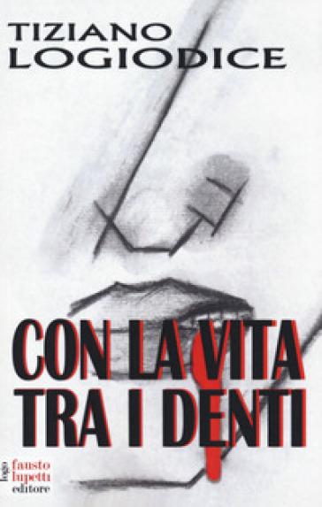 Con la vita tra i denti - Tiziano Logiodice   Jonathanterrington.com
