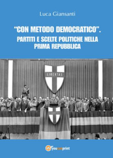 «Con metodo democratico». Partiti e scelte politiche nella Prima Repubblica - Luca Giansanti  