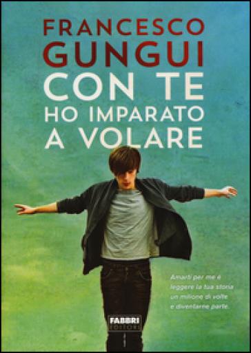 Con te ho imparato a volare - Francesco Gungui |