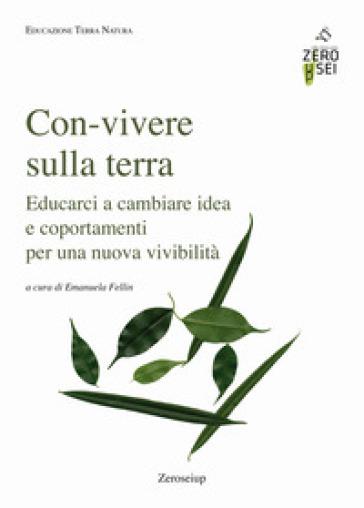 Con-vivere sulla Terra. Educarci a cambiare idea e comportamenti per una nuova vivibilità - E. Fellin   Thecosgala.com