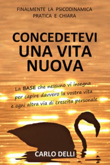 Concedetevi una vita nuova - Carlo Delli  