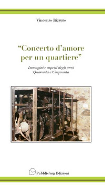 Concerto d'amore per un quartiere. Immagini e aspetti degli anni quaranta e cinquanta - Vincenzo Rizzuto | Kritjur.org