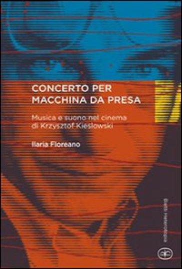 Concerto per macchina da presa. Musica e suono nel cinema di Krzysztof Kieslowski - Ilaria Floreano |
