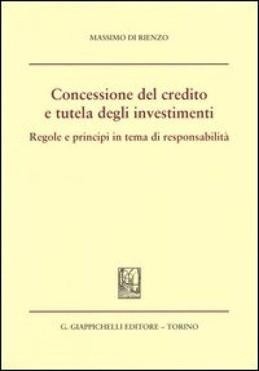 Concessione del credito e tutela degli investimenti. Regole e principi in tema di responsabilità - Massimo Di Rienzo | Jonathanterrington.com