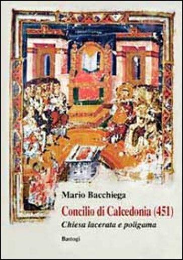 Concilio di Calcedonia (451). Chiesa lacerata e politeista - Mario Bacchiega |