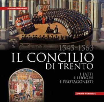 Il Concilio di Trento (1545-1563). I fatti, i luoghi, i protagonisti - Adriana Maurina  
