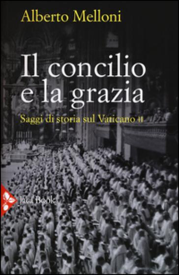 Il Concilio e la grazia. Saggi di storia sul Vaticano II - Alberto Melloni |
