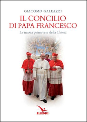Il Concilio di papa Francesco. La nuova primavera della Chiesa - Giacomo Galeazzi  