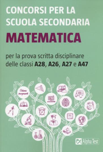 Concorsi per la scuola secondaria. Matematica per la prova scritta disciplinare delle classi A28, A26, A27 e A47