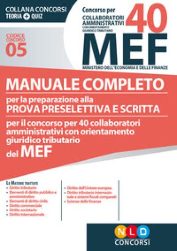 Concorso per 40 collaboratori amministrativi con orientamento giuridico-tributario MEF. Manuale completo per la preparazione alla prova preselettiva e scritta per il concorso per 40 collaboratori amministrativi con orientamento giuridico tributario del MEF (codice concorso 05)