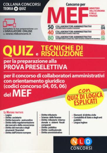 Concorso per 50-40-80 collaboratori amministrativi MEF. Quiz e tecniche di risoluzione per la preparazione alla prova preselettiva per il concorso di collaboratori amministrativi con orientamento giuridico (codici concorso 04, 05, 06) del MEF. Con software di simulazione