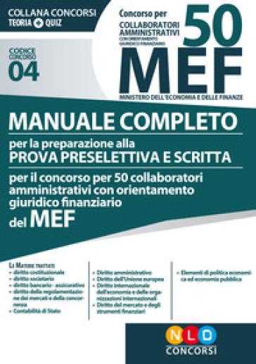 Concorso per 50 collaboratori amministrativi con orientamento giuridico-finanziario MEF. Manuale completo per la preparazione alla prova preselettiva e scritta per il concorso per 50 collaboratori amministrativi con orientamento giuridico-finanziario del MEF (codice concorso 04)