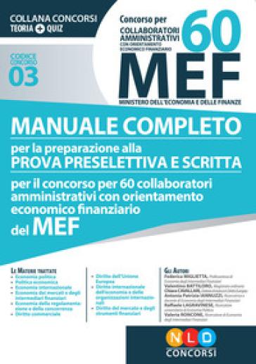 Concorso per 60 collaboratori MEF. Manuale completo per la preparazione prova preselettiva e scritta per il concorso per 60 collaboratori amministrativi con orientamento economico finanziario del MEF (codice concorso 03)