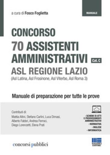 Concorso 70 assistenti amministrativi cat. C. ASL Regione Lazio (Asl Latina, Asl Frosinone, Asl Viterbo, Asl Roma 3). Manuale di preparazione per tutte le prove - F. Foglietta |