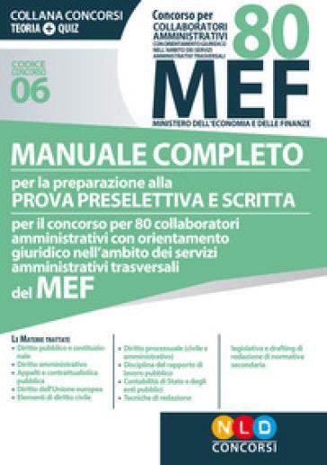 Concorso per 80 collaboratori amministrativi MEF. Manuale completo per la preparazione alla prova preselettiva e scritta per il concorso per 80 collaboratori amministrativi con orientamento giuridico nell'ambito dei servizi amministrativi trasversali del MEF (codice concorso 06)