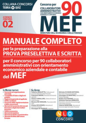 Concorso per 90 collaboratori MEF. Manuale completo per la preparazione alla prova preselettiva e scritta per il concorso per 90 collaboratori amministrativi con orientamento economico aziendale e contabile del MEF (codice concorso 02)