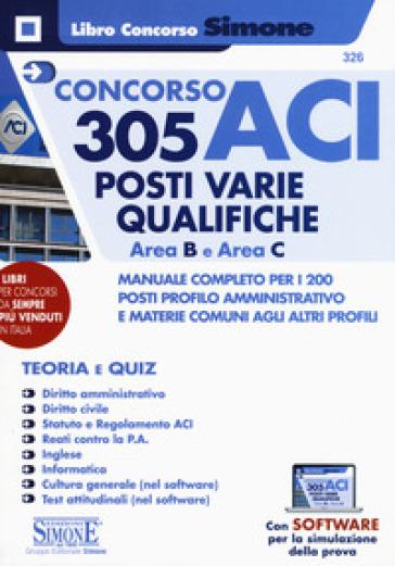 Concorso ACI 305 posti varie qualifiche area B e area C. Manuale completo per i 200 posti profilo amministrativo e materie comuni agli altri profili. Teoria e quiz. Con software di simulazione