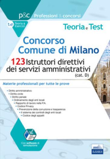 Concorso Comune di Milano. 123 Istruttori direttivi dei servizi amministrativi (cat. D). Teoria e test. Materie professionali per tutte le prove. Con software di simulazione