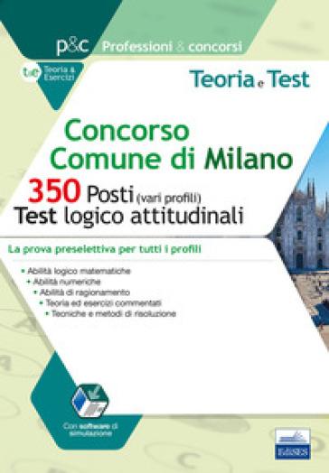 Concorso Comune di Milano. 350 posti (vari profili). Test logico-attitudinali. Teoria e test. La prova preselettiva per tutti i profili. Con software di simulazione