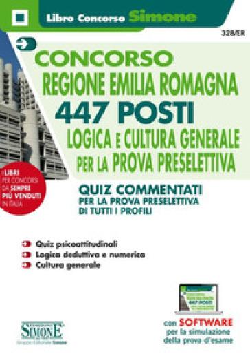 Concorso Regione Emilia Romagna. 447 posti. Logica e cultura generale per la prova preselettiva. Quiz commentati per la prova preselettiva di tutti i profili. Con software di simulazione
