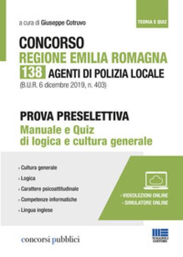 Concorso Regione Emilia Romagna. 138 agenti di polizia locale. Prova preselettiva. Manuale e quiz di logica e cultura generale. Con Contenuto digitale per accesso on line - G. Cotruvo |