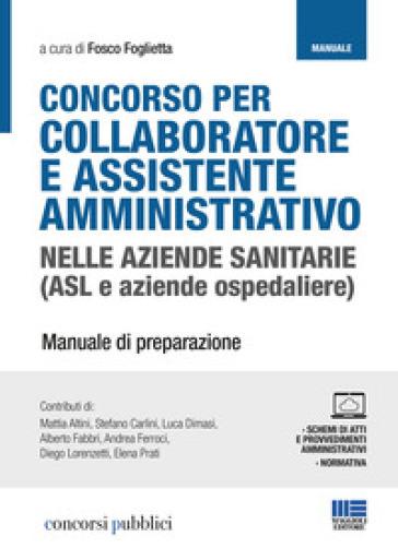 Concorso per collaboratore e assistente amministrativo nelle aziende sanitarie (ASL e aziende ospedaliere). Manuale di preparazione. Con Contenuto digitale per accesso on line - F. Foglietta |